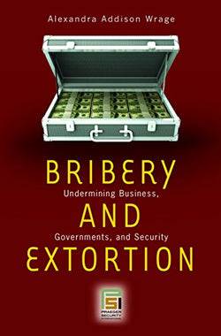 Bribery and Extortion: Undermining Business, Governments, and Security (Praeger Security International)