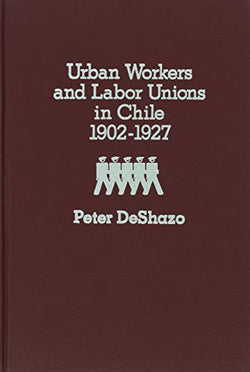 Urban Workers and Labor Unions in Chile 1902-1927