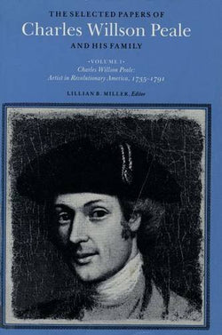 The Selected Papers of Charles Willson Peale and His Family: Volume 1, Artist in Revolutionary America, 1735-1791
