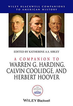 A Companion to Warren G. Harding, Calvin Coolidge, and Herbert Hoover (Wiley Blackwell Companions to American History)