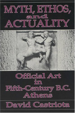 Myth, Ethos, and Actuality: Official Art in Fifth Century B.C. Athens (Wisconsin Studies in Classics)