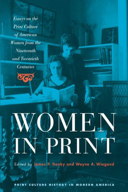 Women in Print: Essays on the Print Culture of American Women from the Nineteenth and Twentieth Centuries (Print Culture History in Modern America)