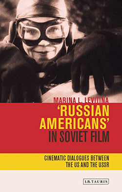 'Russian Americans' in Soviet Film: Cinematic Dialogues between the US and the USSR (KINO - The Russian Cinema)