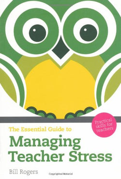 Essential Guide to Managing Teacher Stress: Practical Skills for Teachers (The Essential Guides)