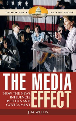 The Media Effect: How the News Influences Politics and Government (Democracy and the News)