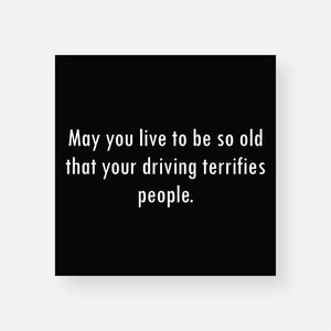 May You Live To Be So Old Your Driving Terrifies People