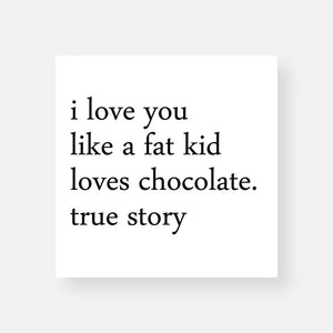 I Love You Like A Fat Kid Loves Chocolate. True Story
