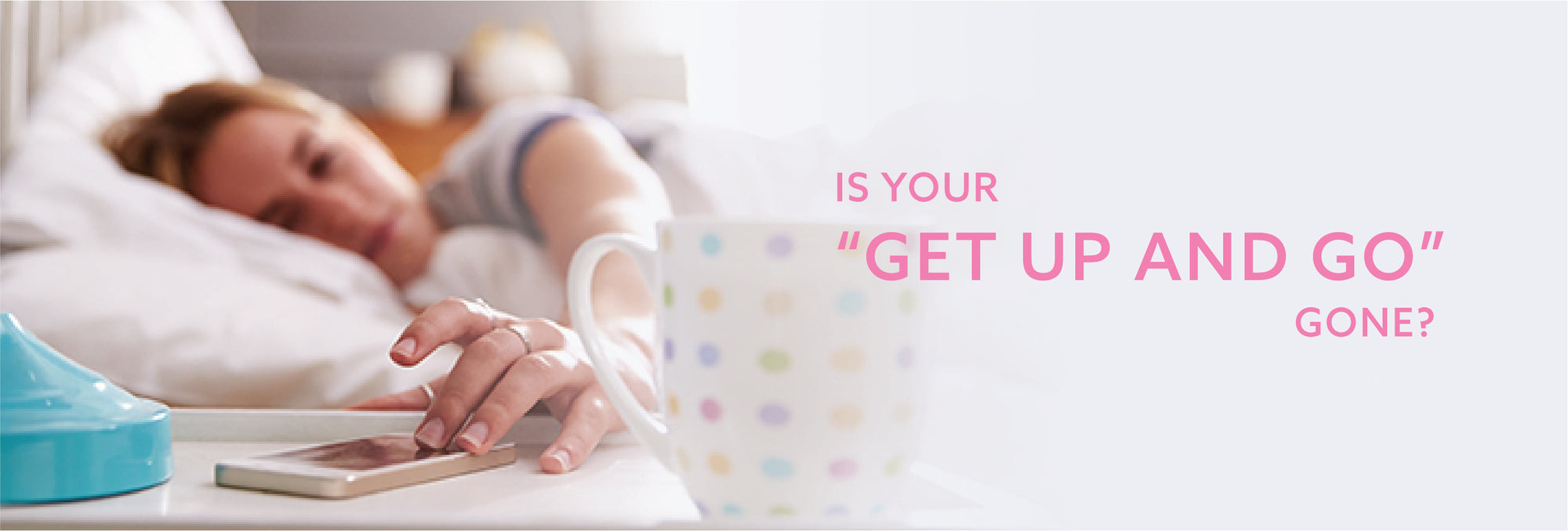 "IS YOUR ""GET UP AND GO"" GONE?"