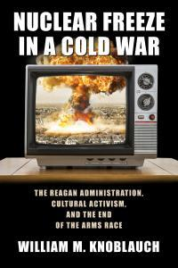 Nuclear Freeze In A Cold War: The Reagan Administration, Cultural Activism, And The End Of The Arms Race