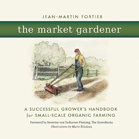The Market Gardener: A Successful Grower's Handbook for Small-scale Organic Farming - Farmer Brad LLC