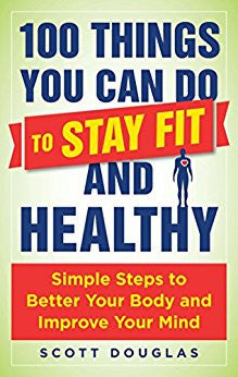 100 Things You Can Do to Stay Fit and Healthy: Simple Steps to Better Your Body and Improve Your Mind