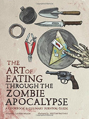 The Art of Eating through the Zombie Apocalypse: A Cookbook and Culinary Survival Guide (Paperback)
