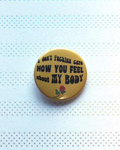 "I Don't Fucking Care How You Feel About My Body Yellow Version 1.5"" Pin-Back  Button -Body Positive Rose"