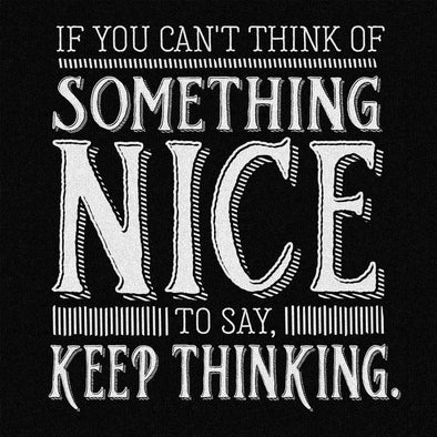 If you can't think of something nice to say, keep thinking -T-shirt