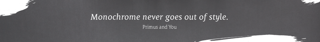 Monochrome never goes out of style. – Primus and You