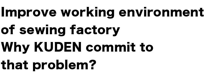 Improve working environment of sewing factory Why KUDEN commit to that problem?
