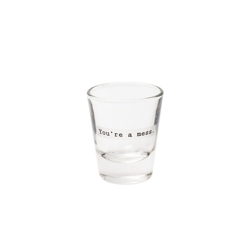 """You're A Mess"" Shot Glass"