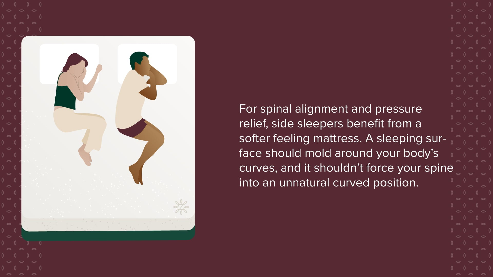For spinal alignment and pressure-relief, side sleepers benefit from a softer feeling mattress