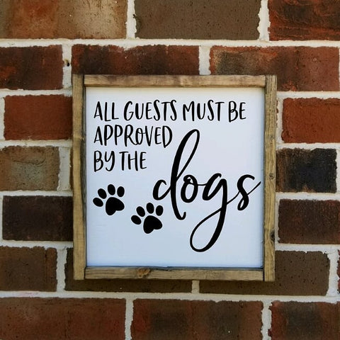 All Guests Must Be Approved By The Dogs Farmhouse Sign