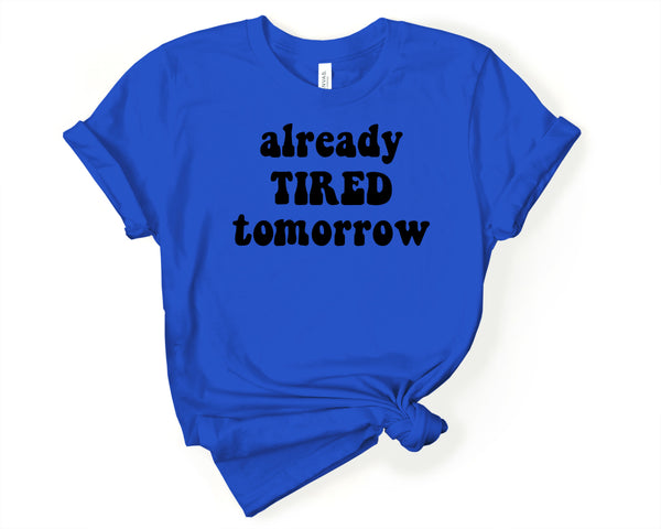 Already Tired Tomorrow T Shirt