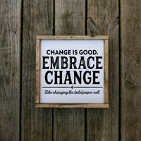 Change is Good Embrace Change Like Changing The Toilet Paper Roll farmhouse sign
