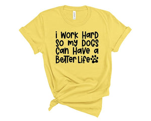 I Work Hard So My Dogs Can Have A Better Life T Shirt