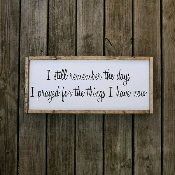 I Still Remember The Days I Prayed For The Things I Have Now Farmhouse Sign