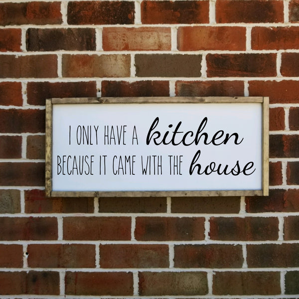 I Only Have A Kitchen Because It Came With The House Farmhouse Sign