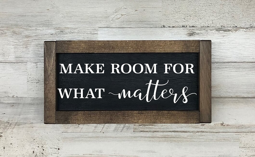 Make Room For What Matters Farmhouse Sign
