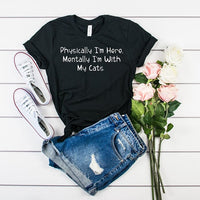 Physically I'm Here, Mentally I'm With My Cats T shirt