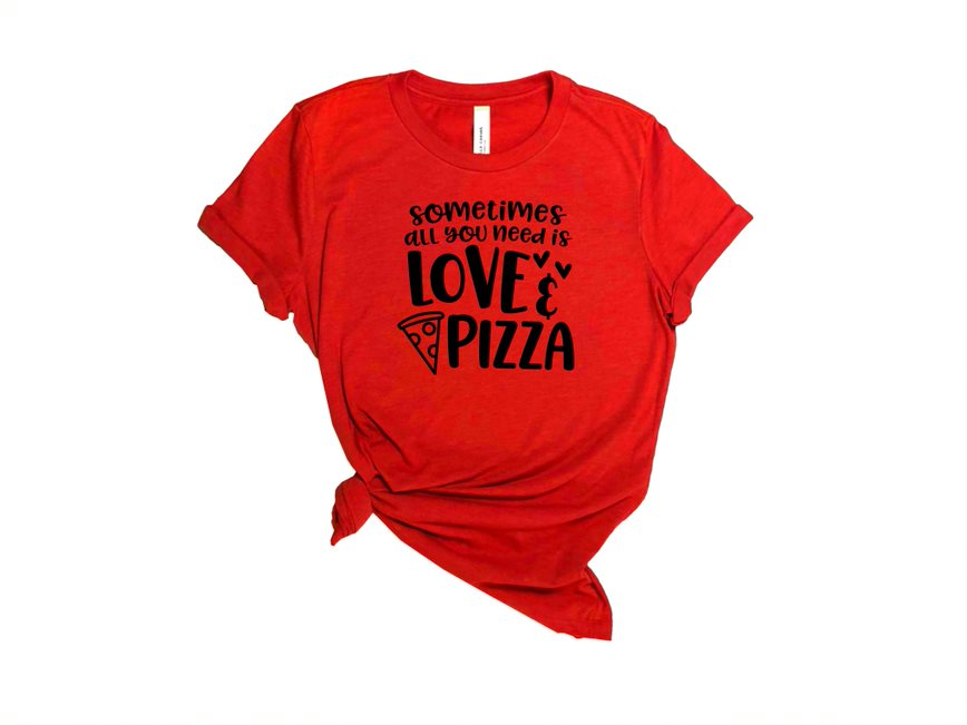 Sometimes All You Need Is Love And Pizza T Shirt
