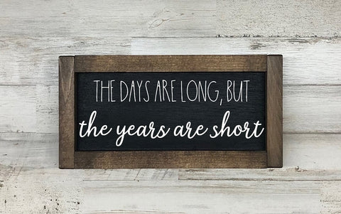 The Days Are Long But The Years Are Short Farmhouse Sign