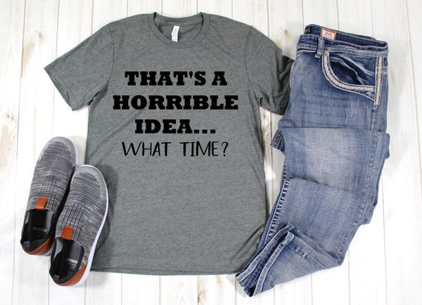 That's a horrible idea what time? T shirt