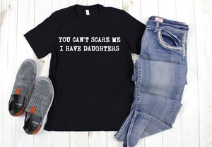 You can't scare me I have daughters T shirt
