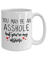 You May be an Asshole, But you're my asshole Coffee Mug J05