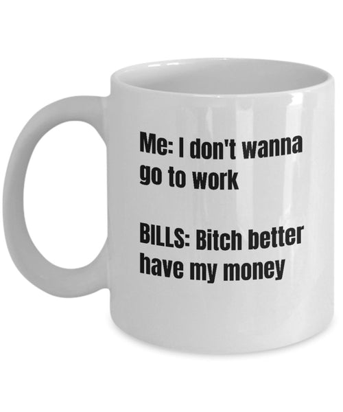 ME; I don't wanna go to work BILLS: bitch better have my money, Funny Debts Payment Printed Coffee Cup Tea Mug Gift Ideas 12/26 J