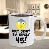 Holy Crap! I'm really 45! Adulthood Adult Old Birthday Celebration Day of Birth Aunt Mother Father Coffee Mug Gift Ideas Tea Cup 23/20