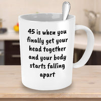 45 is when you finally get your head together and your body starts falling apart Adult Old Birthday Celebration Day of Birth Aunt Mother Father Coffee