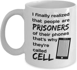 I finally realized it that poeple are Prisoners of their phones thats why they'recalled CELL, Printed Funny Coffee Mugs Gift Ideas for Nomophobic People 11/9
