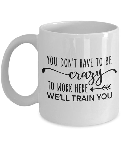 Funny Coffee Mug You Dont Have To Be Crazy To Work Here We Will Train You Novelty Cup Great Gift Idea For Employee Boss Coworker 7/6 G
