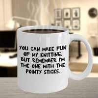 You can make Fun of my Knitting but Remember I'm the one with the Pointy Sticks Sarcastic Funny Jokes Printed Coffee Mug Gift Souvenir 16/26