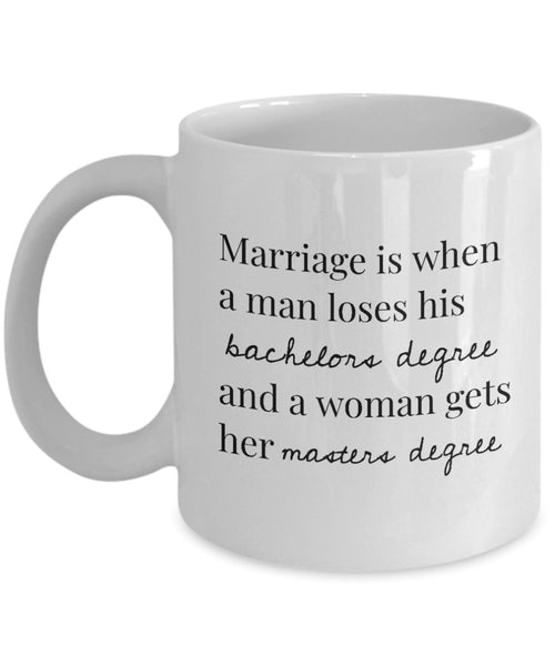 Marriage is when a man loses his bachelors degree and a woman gets her masters degree, Couple Marriage Coffee Mugs Gift Souvenir Ideas 12/21 J
