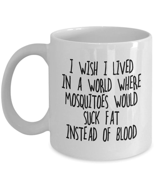 I wish I lived in a world where mosquitoes would suck FAT instead of BLOOD Funny Diet Health Issue Insect Coffee Mug Gift Ideas 13/23 J