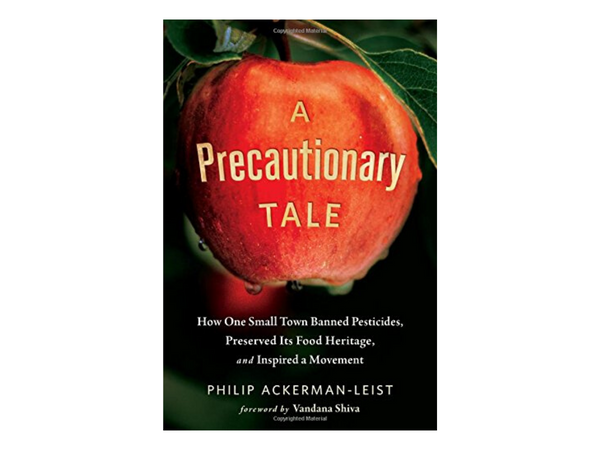 A Precautionary Tale: How One Small Town Banned Pesticides, Preserved Its Food Heritage and Inspired a Movement by Philip Ackerman-Leist