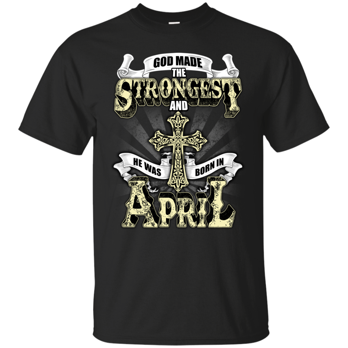 God Made The Strongest And He Was Born In April T Shirt