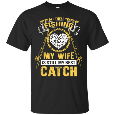 My Wife Is Still My Best Catch Fishing T Shirt