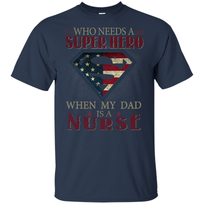 Who Needs A Super Hero When My Dad Is A Nurse T Shirt T Shirt