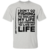 I Go Fishing To Live My Life T Shirt
