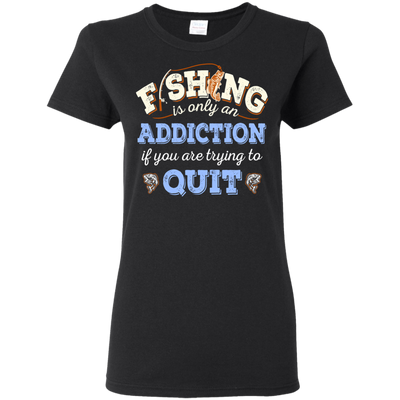 Fishing T Shirt Fishing Is Only Addition If You Are Trying To Quit