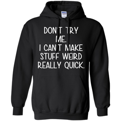 Don't Try Me. I Can't Make Stuff Weird Really Quick Shirt T Shirt
